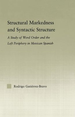 Structural Markedness and Syntactic Structure: A Study of Word Order and the Left Periphery in Mexican Spanish