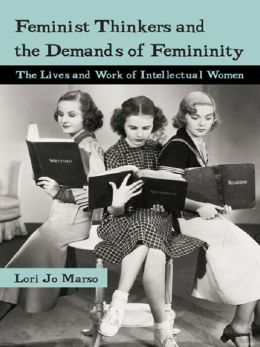 Feminist Thinkers and the Demands of Femininity: The Lives and Work of Intellectual Women: The Lives and Work of Intellectual Women