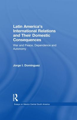 Latin America's International Relations and Their Domestic Consequences: War and Peace, Dependence and Autonomy,