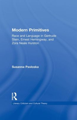 Modern Primitives: Race and Language in Gertrude Stein, Ernest Hemingway, and Zora Neale Hurston