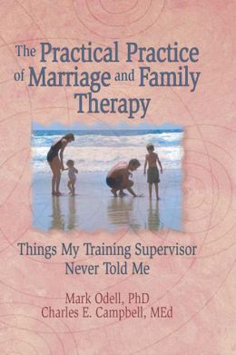 The Practical Practice of Marriage and Family Therapy: Things My Training Supervisor Never Told Me