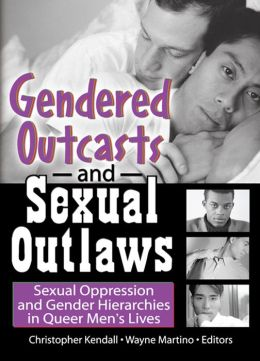 Gendered Outcasts and Sexual Outlaws: Sexual Oppression and Gender Hierarchies in Queer Men's Lives