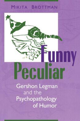 Funny Peculiar: Gershon Legman and the Psychopathology of Humor