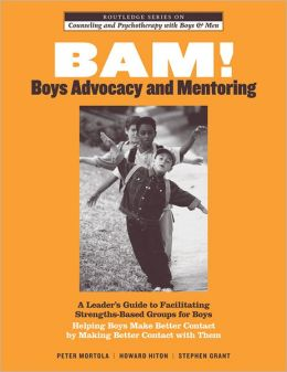 BAM! Boys Advocacy and Mentoring: A Leader's Guide to Facilitating Strengths-Based Groups for Boys - Helping Boys Make Better Contact by Making Better Contact with Them