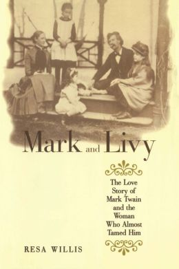 Mark and Livy: The Love Story of Mark Twain and the Woman Who Almost Tamed Him