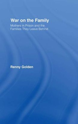 War on the Family: Mothers in Prison and the Families They Leave Behind