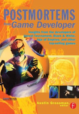 Postmortems from Game Developer: Insights from the Developers of Unreal Tournament, Black & White, Age of Empire, and Other Top-Selling Games