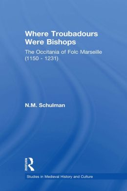 Where Troubadours were Bishops: The Occitania of Folc of Marseille (1150-1231)