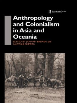 Anthropology and Colonialism in Asia: Comparative and Historical Colonialism