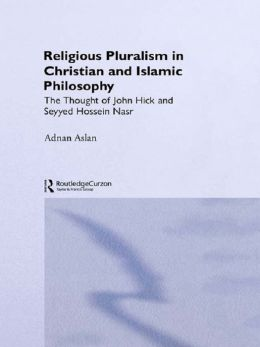 Religious Pluralism in Christian and Islamic Philosophy: The Thought of John Hick and Seyyed Hossein Nasr