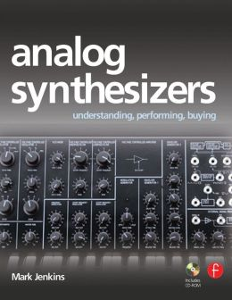 Analog Synthesizers: Understanding, Performing, Buying--From the Legacy of Moog to Software Synthesis
