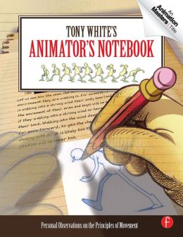 Tony White's Animator's Notebook: Personal Observations on the Principles of Movement