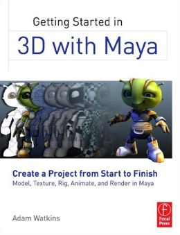 Getting Started in 3D with Maya: Create a Project from Start to Finish--Model, Texture, Rig, Animate, and Render in Maya