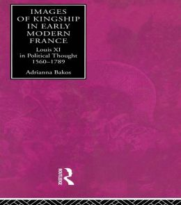 Images of Kingship in Early Modern France: Louis XI in Political Thought, 1560-1789