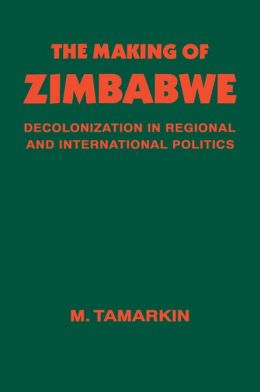 The Making of Zimbabwe: Decolonization in Regional and International Politics