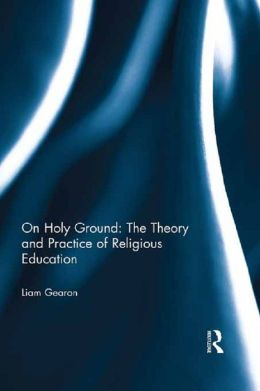 On Holy Ground - The Theory and Practice of Religious Education