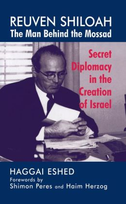 Reuven Shiloah - the Man Behind the Mossad: Secret Diplomacy in the Creation of Israel