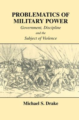 Problematics of Military Power: Government, Discipline and the Subject of Violence