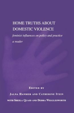 Home Truths About Domestic Violence: Feminist Influences on Policy and Practice - A Reader