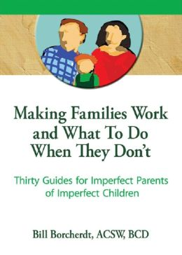 Making Families Work and What To Do When They Don't: Thirty Guides for Imperfect Parents of Imperfect Children