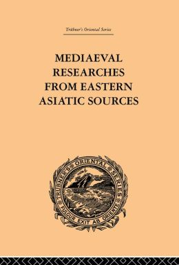 Mediaeval Researches from Eastern Asiatic Sources: Fragments Towards the Knowledge of the Geography and History of Central and Western Asia from the 13th to the 17th Century: Volume I