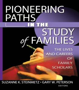 Pioneering Paths in the Study of Families: The Lives and Careers of Family Scholars