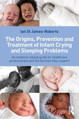 The Origins, Prevention and Treatment of Infant Crying and Sleeping Problems: An Evidence-Based Guide for Healthcare Professionals and the Families They Support