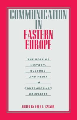 Communication in Eastern Europe: The Role of History, Culture, and Media in Contemporary Conflicts