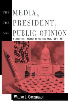 The Media the President and Public Opinion: A Longitudinal Analysis of the Drug Issue, 1984-1991
