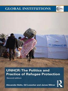 The United Nations High Commissioner for Refugees (UNHCR): The Politics and Practice of Refugee Protection