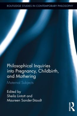 Philosophical Inquiries into Pregnancy, Childbirth, and Mothering: Maternal Subjects
