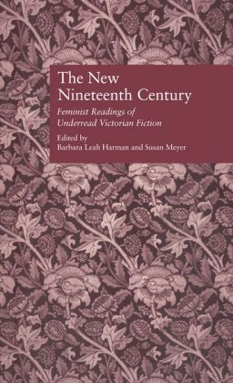 The New Nineteenth Century: Feminist Readings of Underread Victorian Fiction