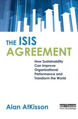 The ISIS Agreement: How Sustainability Can Improve Organizational Performance and Transform the World Alan AtKisson