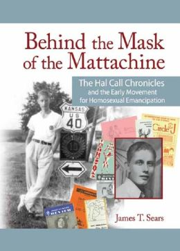 Behind the Mask of the Mattachine: The Hal Call Chronicles and the Early Movement for Homosexual Emancipation