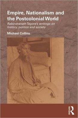 Empire, Nationalism and the Postcolonial World: Rabindranath Tagore's Writings on History, Politics and Society