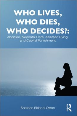 Who Lives, Who Dies, Who Decides?: Abortion, Neonatal Care, Assisted Dying, and Capital Punishment