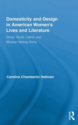 Domesticity and Design in American Women's Lives and Literature: Stowe, Alcott, Cather, and Wharton Writing Home