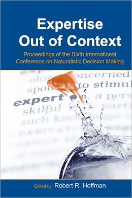 Expertise Out of Context: Proceedings of the Sixth International Conference on Naturalistic Decision Making