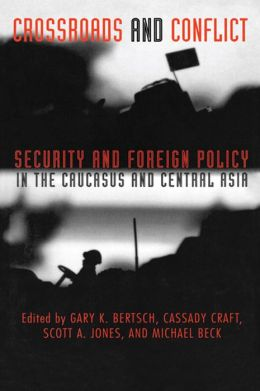 Crossroads and Conflict: Security and Foreign Policy in the Caucasus and Central Asia