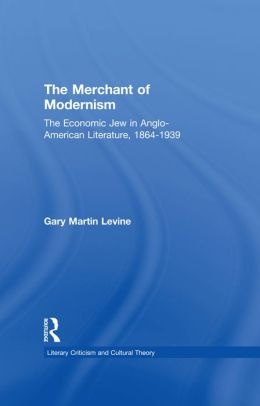 The Merchant of Modernism: The Economic Jew in Anglo-American Literature, 1864-1939