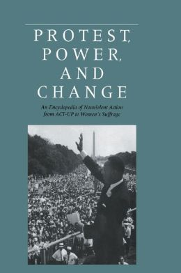 Protest, Power, and Change: An Encyclopedia of Nonviolent Action from ACT-UP to Women's Suffrage