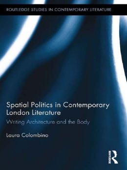 Spatial Politics in Contemporary London Literature: Writing Architecture and the Body: Writing Architecture and the Body
