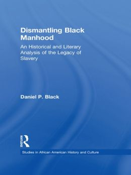 Dismantling Black Manhood: An Historical and Literary Analysis of the Legacy of Slavery