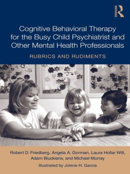 Teaching Child Psychiatrists (and Other Busy Mental Health Professionals!) Cognitive Behavioral Therapy: Rubrics and Rudiments