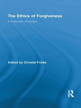 The Ethics of Forgiveness: A Collection of Essays