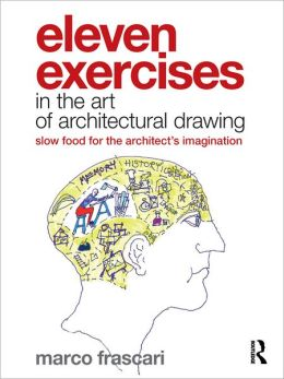 Eleven Exercises in the Art of Architectural Drawing: Slow Food for the Architect's Imagination