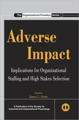 Adverse Impact: Implications for Organizational Staffing and High Stakes Selection