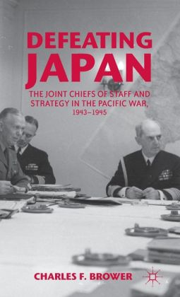 Defeating Japan: The Joint Chiefs of Staff and Strategy in the Pacific War, 1943-1945
