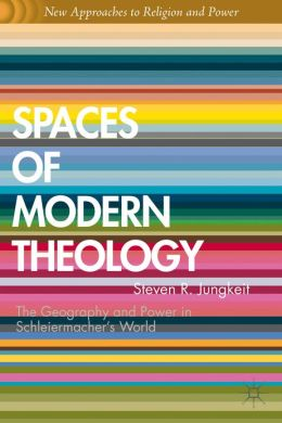 Spaces of Modern Theology: Geography and Power in Schleiermacher's World
