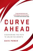 Book Cover Image. Title: The Curve Ahead:  Discovering the Path to Unlimited Growth, Author: Dave Power